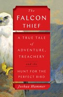 The Falcon Thief: A True Tale of Adventure, Treachery, and the Hunt for the Perfect Bird - Joshua Hammer