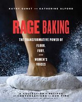 Rage Baking: The Transformative Power of Flour, Fury, and Women's Voices - Katherine Alford, Kathy Gunst