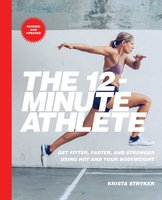 The 12-Minute Athlete: Get Fitter, Faster, and Stronger Using HIIT and Your Bodyweight - Krista Stryker