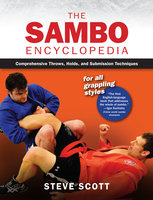 The Sambo Encyclopedia: Comprehensive Throws, Holds, and Submission Techniques For All Grappling Styles - Steve Scott