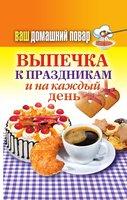 Ваш домашний повар. Выпечка к праздникам и на каждый день - Красичкова А.