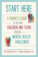 Start Here: A Parent's Guide to Helping Children and Teens through Mental Health Challenges - Pier Bryden, Peter Szatmari, M.D.