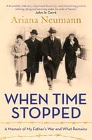 When Time Stopped: A Memoir of My Father's War and What Remains - Ariana Neumann