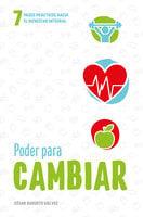 Poder para cambiar: Siete pasos prácticos hacia el bienestar integral - César Augusto Gálvez