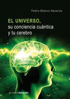 El Universo, su conciencia cuántica y tu cerebro - Pedro Blanco Naveros