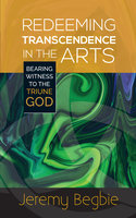 Redeeming Transcendence in the Arts - Jeremy Begbie