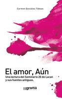El amor, Aún. Una lectura del Seminario 20 de Lacan y sus fuentes antiguas - Carmen González Táboas