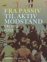 Fra passiv til aktiv modstand - Erling Foss