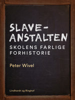 Slaveanstalten. Skolens farlige forhistorie - Peter Wivel