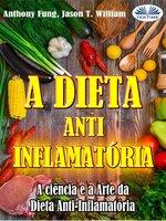 A Dieta Anti-Inflamatória - A Ciência E A Arte Da Dieta Anti-Inflamatória - Anthony Fung, Jason T. William
