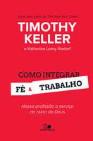 Como integrar fé e trabalho - Timothy Keller, Katherine Leary Alsdorf