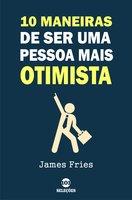 10 Maneiras de ser uma pessoa mais otimista - James Fries