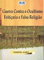 Guerra Contra O Ocultismo, Feitiçaria E Falsa Religião - Gabriel Agbo