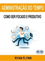 Administração Do Tempo: Como Ser Focado E Produtivo