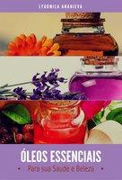 Óleos Essenciais Para Sua Saúde E Beleza - Lyudmila Ananieva