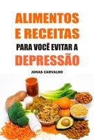Alimentos e receitas para você evitar a depressão - Jonas Carvalho