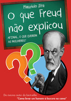 O que Freud não explicou: afinal, o que querem as mulheres?