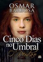 Cinco dias no um umbral - O Perdão - Osmar Barbosa