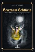 Bruxaria solitária: Práticas de Wicca para guiar seu próprio caminho
