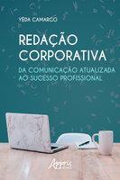 Redação Corporativa: Da Comunicação Atualizada ao Sucesso Profissional - Yêda Moraes de Camargo