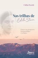 Nas Trilhas de Edith Stein: Gênero em Perspectiva Fenomenológica e Teológica - Clélia Peretti
