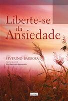 Liberte-se da ansiedade - Severino Barbosa