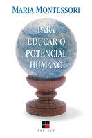 Para educar o potencial humano - Maria Montessori