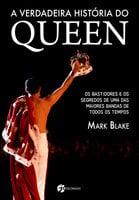 A verdadeira história do Queen - Mark Blake
