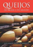 Queijos do Brasil e do mundo para iniciantes e apreciadores - José Osvaldo Albano do Amarante