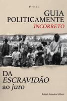 Guia politicamente incorreto da escravidão ao juro - Rafael Amadeu Milani
