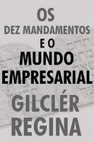 Os Dez mandamentos e o mundo empresarial - Gilclér Regina