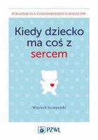 Kiedy dziecko ma coś z sercem - Szczepański Wojciech