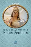 As mais belas preces de Nossa Senhora - J. Alves