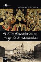 A elite eclesiástica no bispado do Maranhão - Wheriston Silva Neris