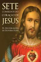 Sete conselhos do coração de Jesus - Pe. Delton Alves Oliveira de Filho