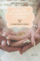 O cristão, o casamento e o sexo - Jáder Jonas de Araújo