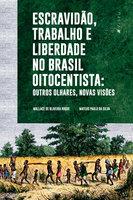 Escravidão, trabalho e liberdade no Brasil Oitocentista - Wallace Oliveira de Roque, Mateus Paulo da Silva