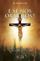E se nós orarmos? - Roger Luis