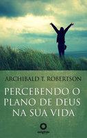Percebendo o plano de Deus na sua vida - Archibald T. Robertson