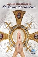 Orações de adoração diante do Santíssimo Sacramento - Equipe editorial Ave-Maria