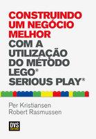 Construindo um Negócio Melhor com a Utilização do Método LEGO SERIOUS PLAY - Per Kristiansen, Robert Rasmussen