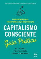 Capitalismo Consciente Guia Prático - Raj Sisodia, Thomas Eckschmidt, Timothy Henry