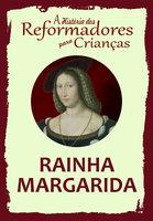 A História dos Reformadores para Crianças: Rainha Margarida - Julia McNair Wright