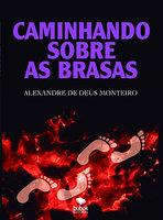 Caminhando sobre as brasas - Alexandre de Deus Monteiro