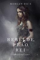 Rebelde, Peão, Rei (De Coroas e Glória – Livro n 4) - Morgan Rice
