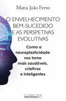 O envelhecimento bem sucedido e as perspetivas evolutivas: Com a neuroplasticidade nos torna mais saudáveis, criativos e inteligentes