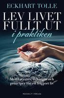 Lev livet fullt ut i praktiken: Meditationer, övningar och principer för ett frigjort liv - Eckhart Tolle