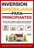 Inversión Inmobiliaria Para Principiantes - Timothy Willink, Real Estate Investing Academy