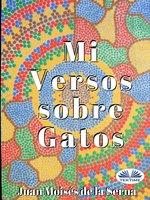 Mis Versos Sobre Gatos - Juan Moisés de la Serna
