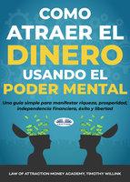 Cómo Atraer El Dinero Usando El Poder Mental - Timothy Willink, Law Of Attraction Money Academy